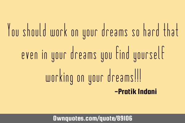 You should work on your dreams so hard that even in your dreams you find yourself working on your