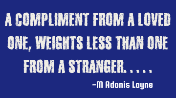 A compliment from a loved one weighs less than one from a stranger..