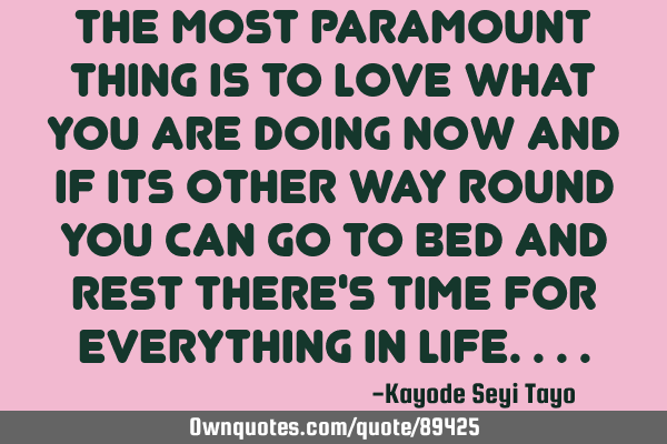 The most paramount thing is to love what you are doing now and if its other way round you can go to