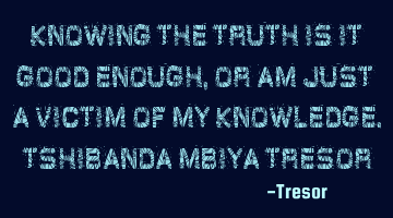 Knowing the truth is it good enough, or am just a victim of my knowledge. TSHIBANDA MBIYA TRESOR