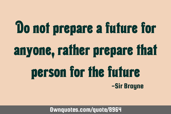 Do not prepare a future for anyone, rather prepare that person for the