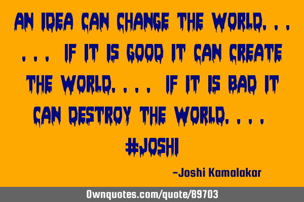 An idea can change the world...... If it is good it can create the world.... If it is bad it can