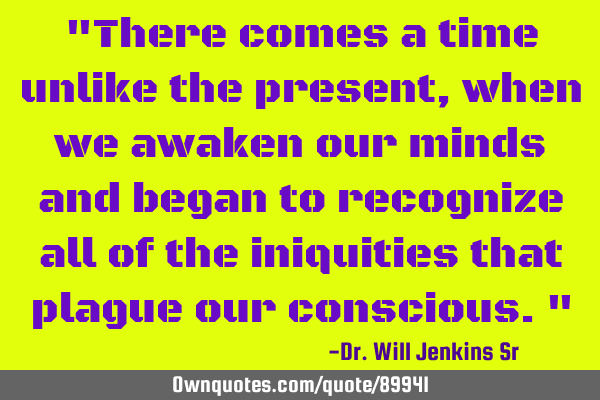 There comes a time unlike the present, when we awaken our minds and begin to recognize all of the