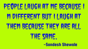 People laugh at me because I m different but I laugh at them because they are all the