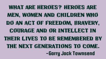 What are Heroes? Heroes are Men, Women and Children who do an act of Freedom, Bravery, Courage and/