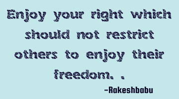 enjoy your right which should not restrict others to enjoy their freedom..