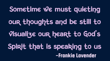 Sometime we must quieting our thoughts and be still to visualize our heart to God