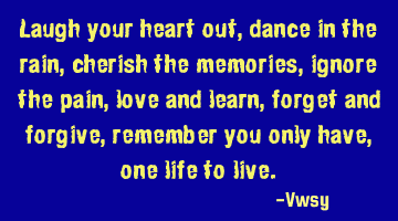 Laugh your heart out, dance in the rain, cherish the memories, ignore the pain, love and learn,