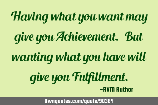 Having what you want may give you Achievement. But wanting what you have will give you F