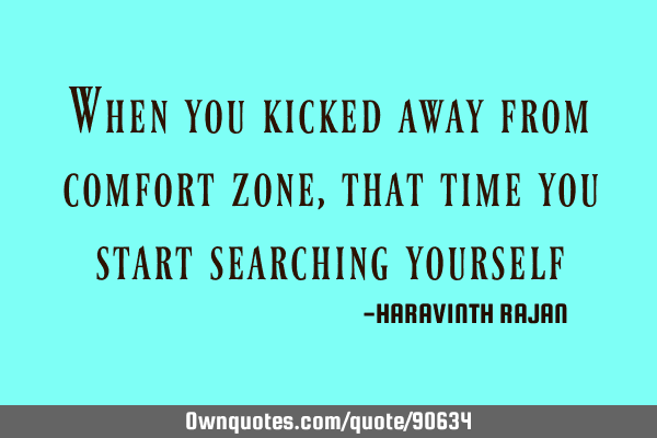 When you kicked away from comfort zone,that time you start searching