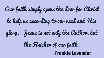 Our faith simply opens the door for Christ to help us according to our need and His glory. Jesus is