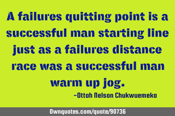 A failures quitting point is a successful man starting line just as a failures distance race was a