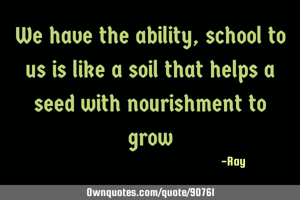 We have the ability, school to us is like a soil that helps a seed with nourishment to
