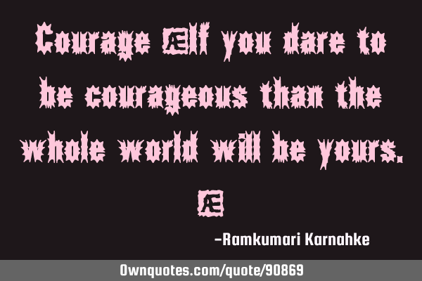 "Courage ""If you dare to be courageous than the whole world will be yours."""