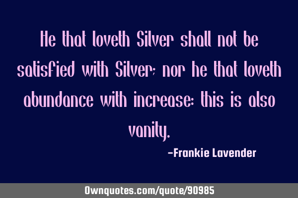 He that loveth Silver shall not be satisfied with Silver; nor he that loveth abundance with
