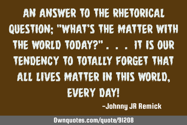 "An answer to the rhetorical question; ""What's the matter with the world today?"" . . . It is our"