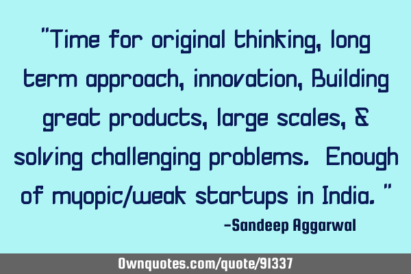 """Time for original thinking, long term approach, innovation, Building great products, large scales,"