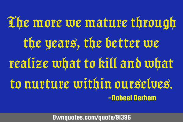 The more we mature through the years, the better we realize what to kill and what to nurture within