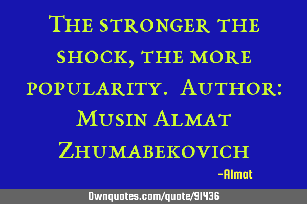 The stronger the shock, the more popularity. Author: Musin Almat Z
