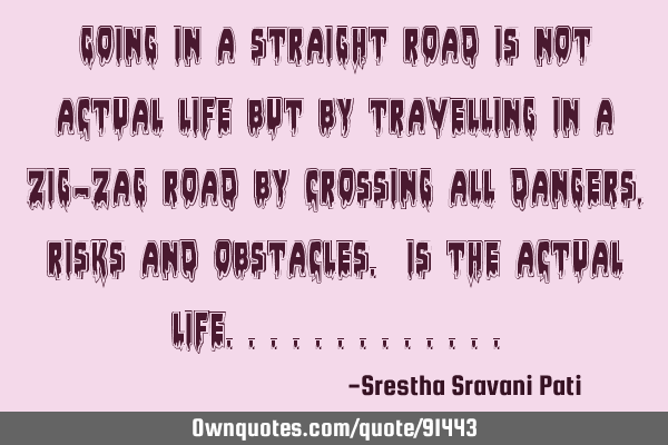 Going in a straight road is not actual life but by travelling in a zig-zag road by crossing all