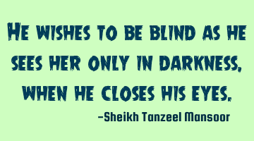 He wishes to be blind as he sees her only in darkness ,when he closes his eyes.