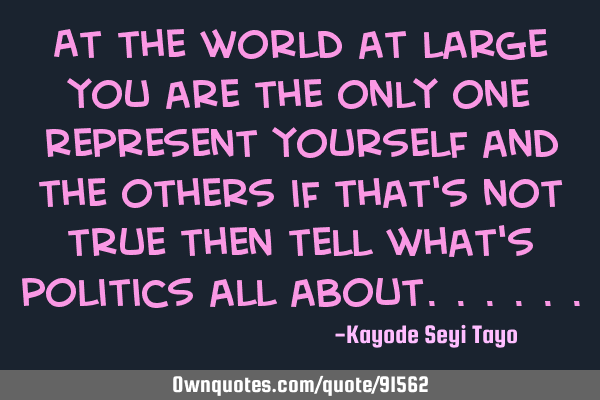 At the world at large you are the only one representing yourself and the others, if that