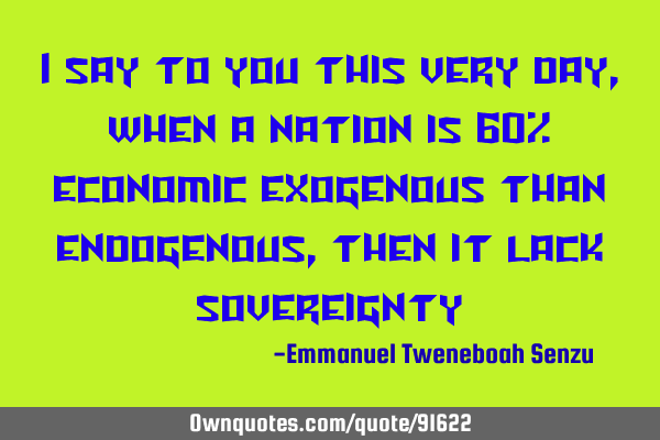 I say to you this very day, when a nation is 60% economic exogenous than endogenous, then it lack