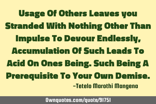 Usage Of Others Leaves you Stranded With Nothing Other Than Impulse To Devour Endlessly, A