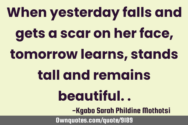 When yesterday falls and gets a scar on her face, tomorrow learns, stands tall and remains