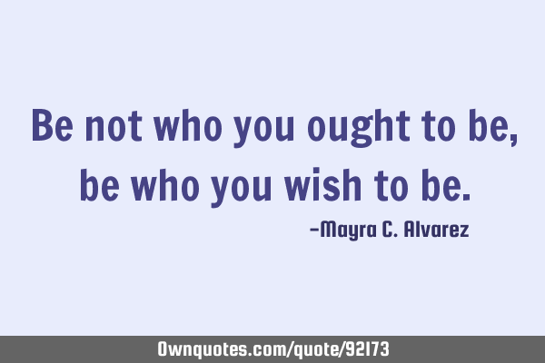 Be not who you ought to be, be who you wish to