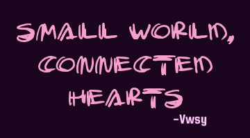 Small world, connected hearts