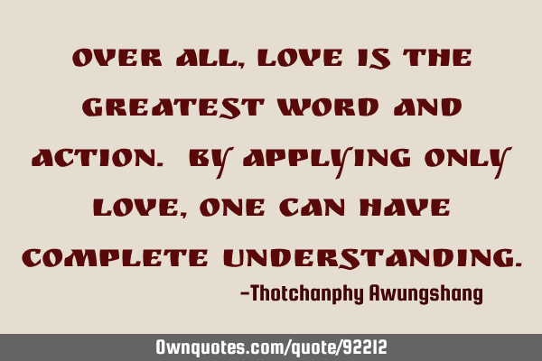 Over all, Love is the greatest word and action. By applying only Love, one can have complete