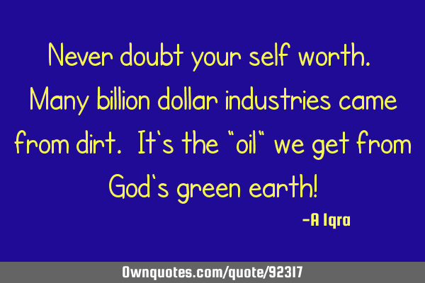 Never doubt your self worth. Many billion dollar industries came from dirt. It