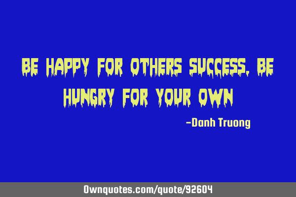 Be happy for others success, Be hungry for your