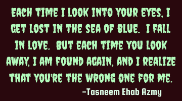 Each time I look into your eyes, I get lost in the sea of blue. I fall in love. But each time you