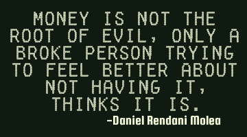 Money is not the root of evil, only a broke person trying to feel better about not having it,