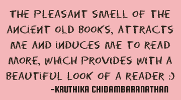 The pleasant smell of the ancient old books, attracts me and induces me to read more, which