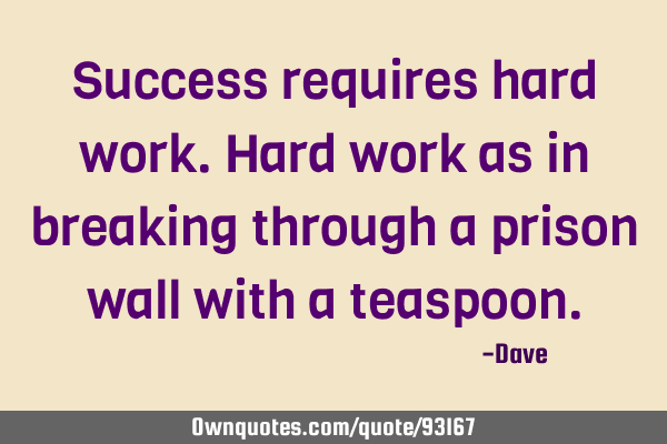 Success requires hard work. Hard work as in breaking through a prison wall with a