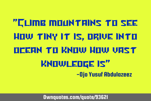 """Climb mountains to see how tiny it is, drive into ocean to know how vast knowledge is"""