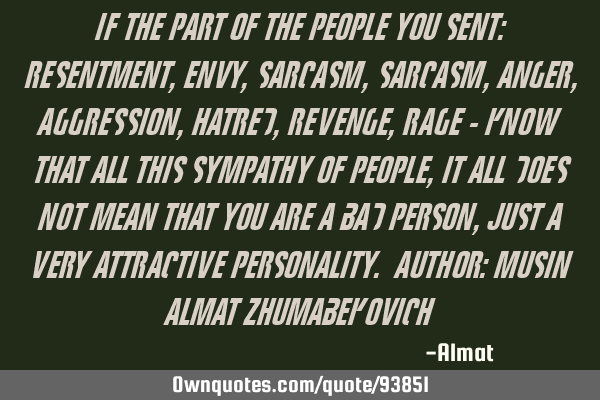 If the part of the people you sent: resentment, envy, sarcasm, sarcasm, anger, aggression, hatred,