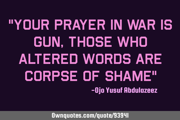 """Your prayer in war is gun, those who altered words are corpse of shame"""