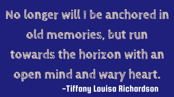 No longer will I be anchored in old memories, but run towards the horizon with an open mind and