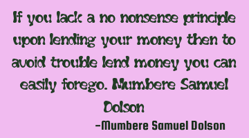 If you lack a no nonsense principle upon lending your money then to avoid trouble lend money you