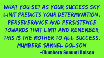 What you set as your success sky limit predicts your determination, perseverance and persistence