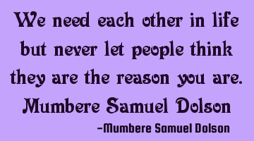 We need each other in life but never let people think they are the reason you are.Mumbere Samuel D