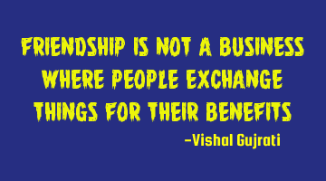 Friendship is not a business where people exchange things for their benefits