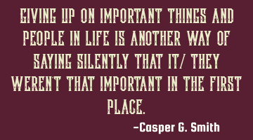 Giving up on important things and people in life is another way of saying silently that it/ they