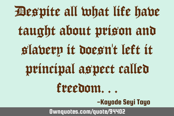 Despite all what life have taught about prison and slavery it doesn