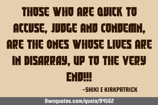 Those Who Are Quick To Accuse, Judge And Condemn, Are The Ones Whose Lives Are In Disarray, Up To T