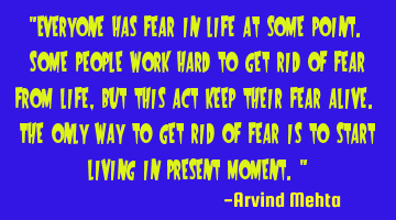 """Everyone has fear in life at some point. Some people work hard to get rid of fear from life, but"
